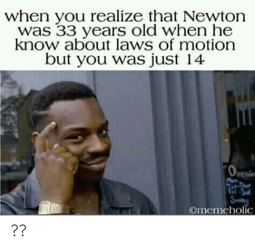 motion: when you realize that Newton  was 33 years old when he  know about laws of motion  but you was just 14  penin  Tri-Sa  Sy  Omemeholic ??