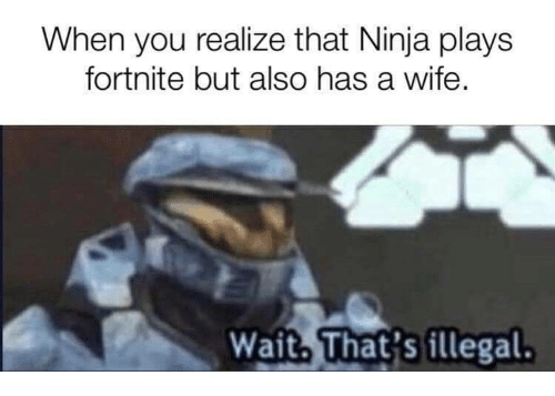Ninja, Wife, and You: When you realize that Ninja plays  fortnite but also has a wife,  Wait. That's illegal.