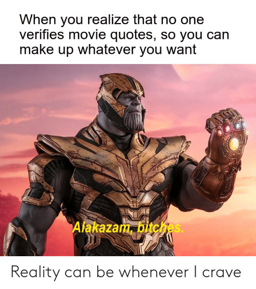 Movie, Quotes, and Reality: When you realize that no one  verifies movie quotes, so you can  make up whatever you want  Alakazam, bitches. Reality can be whenever I crave