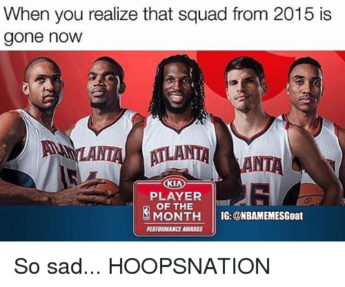 Atlante: When you realize that squad from 2015 is  gone noW  ATLANT  LANTAANTA  KIA  PLAYER  OF THE  MONE  MONTH IG: @NBAMEMESGoat  PERFORMANCE AWARDS So sad... HOOPSNATION