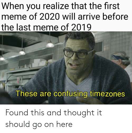 You Realize: When you realize that the first  meme of 2020 will arrive before  the last meme of 2019  These are confusing timezones Found this and thought it should go on here