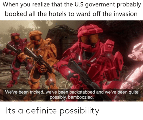 Reddit, Quite, and All The: When you realize that the U.S goverment probably  booked all the hotels to ward off the invasion  We've been tricked, we've been backstabbed and we've been quite  possibly, bamboozled Its a definite possibility
