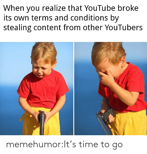 stealing: When you realize that YouTube broke  its own terms and conditions by  stealing content from other YouTubers memehumor:It's time to go