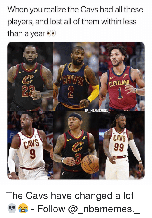 Cavs, Memes, and Lost: When you realize the Cavs had all these  players, and lost all of them within less  than a year%  CLEVELA  e_NBAMEMEs_  CAVS  CAVS The Cavs have changed a lot 💀😂 - Follow @_nbamemes._