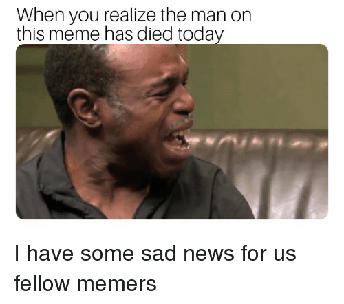 Meme, News, and Today: When you realize the man on  this meme has died today I have some sad news for us fellow memers