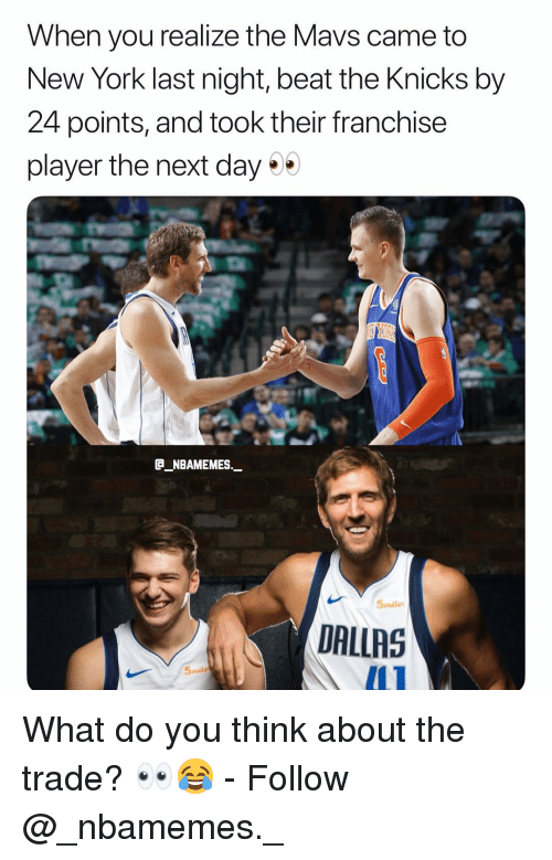 New York Knicks, Memes, and New York: When you realize the Mavs came to  New York last night, beat the Knicks by  24 points, and took their franchise  player the next day*  B NBAMEMES._  5miles  DALLRS  5mile What do you think about the trade? 👀😂 - Follow @_nbamemes._