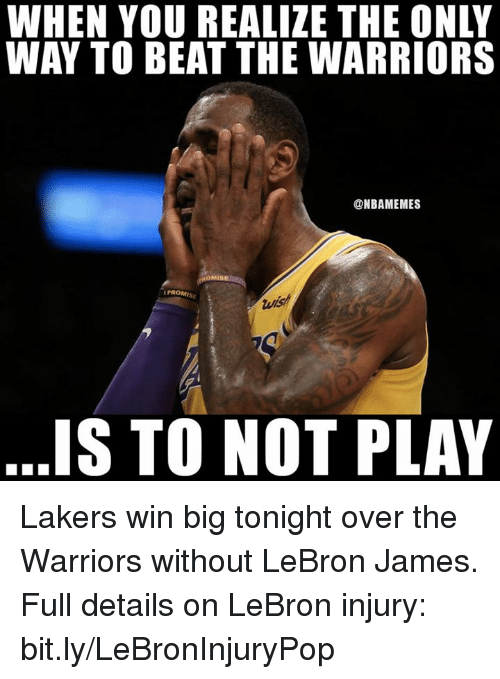 Los Angeles Lakers, LeBron James, and Nba: WHEN YOU REALIZE THE ONLY  WAY TO BEAT THE WARRIORS  @NBAMEMES  PROMI  IS TO NOT PLAY Lakers win big tonight over the Warriors without LeBron James.  Full details on LeBron injury: bit.ly/LeBronInjuryPop