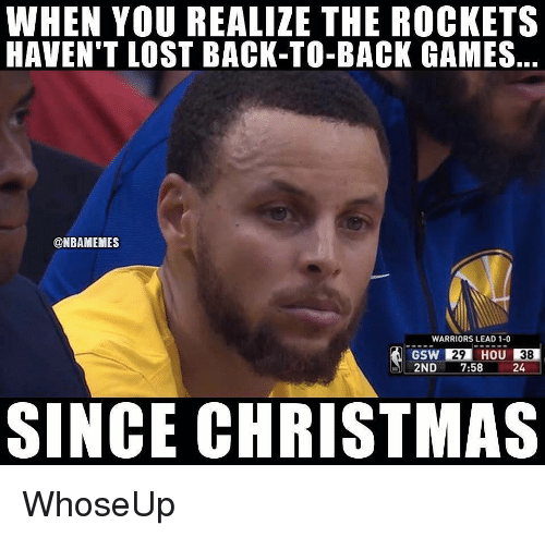 Back to Back, Christmas, and Nba: WHEN YOU REALIZE THE ROCKETS  HAVEN'T LOST BACK-TO-BACK GAMES,  @NBAMEMES  WARRIORS LEAD 1-0  GSW 29 HOU 38  2ND 7:58 24  SINCE CHRISTMAS WhoseUp