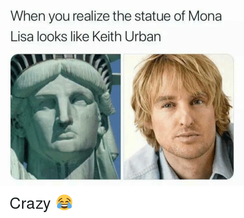 Crazy, Memes, and Mona Lisa: When you realize the statue of Mona  Lisa looks like Keith Urban Crazy 😂