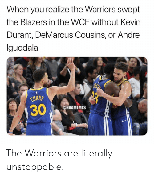 DeMarcus Cousins, Kevin Durant, and Nba: When you realize the Warriors swept  the Blazers in the WCF without Kevin  Durant, DeMarcus Cousins, or Andre  lguodala  URRY  @NBAMEMES The Warriors are literally unstoppable.