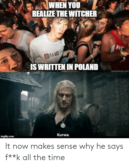 the time: WHEN YOU  REALIZE THE WITCHER  BLLAS  IS WRITTEN IN POLAND  quickmeme.com  Kurwa.  imgfip.com It now makes sense why he says f**k all the time