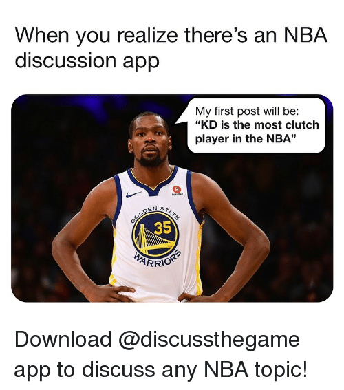 """Basketball, Nba, and Sports: When you realize there's an NBA  discUSSsion aprp  My first post will be:  """"KD is the most clutch  player in the NBA""""  35  ARRIOR Download @discussthegame app to discuss any NBA topic!"""