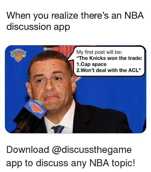 """Basketball, New York Knicks, and Nba: When you realize there's an NBA  discUSSsion aprp  My first post will be:  """"The Knicks won the trade:  1.Cap space  2-Won't deal with the ACL"""" Download @discussthegame app to discuss any NBA topic!"""