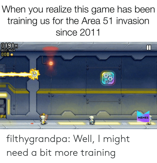 Memes, Tumblr, and Best: When you realize this game has been  training us for the Area 51 invasion  since 2011  0190M  BEST: 4624  MEMES filthygrandpa:  Well, I might need a bit more training