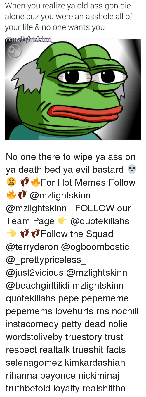 Pepememe: When you realize ya old ass gon die  alone cuz you were an asshole all of  your life & no one wants you  51 O No one there to wipe ya ass on ya death bed ya evil bastard 💀😩 👣🔥For Hot Memes Follow🔥👣 @mzlightskinn_ @mzlightskinn_ FOLLOW our Team Page 👉 @quotekillahs 👈 👣👣Follow the Squad @terryderon @ogboombostic @_prettypriceless_ @just2vicious @mzlightskinn_ @beachgirltilidi mzlightskinn quotekillahs pepe pepememe pepemems lovehurts rns nochill instacomedy petty dead nolie wordstoliveby truestory trust respect realtalk trueshit facts selenagomez kimkardashian rihanna beyonce nickiminaj truthbetold loyalty realshittho
