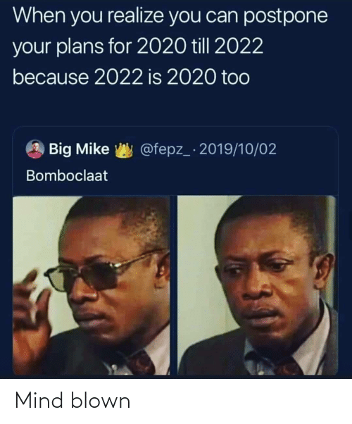 Bomboclaat: When you realize you can postpone  your plans for 2020 till 2022  because 2022 is 2020 too  @fepz_ 2019/10/02  Big Mike  Bomboclaat Mind blown