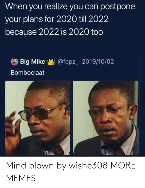 Bomboclaat: When you realize you can postpone  your plans for 2020 till 2022  because 2022 is 2020 too  @fepz_ 2019/10/02  Big Mike  Bomboclaat Mind blown by wishe308 MORE MEMES