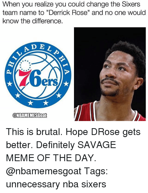 """Definitely, Derrick Rose, and Meme: When you realize you could change the Sixers  team name to """"Derrick Rose"""" and no one would  know the difference.  A D E  ELP  LAD  ers  @NBAMEMESGoan  ONBAMEMESGoat This is brutal. Hope DRose gets better. Definitely SAVAGE MEME OF THE DAY. @nbamemesgoat Tags: unnecessary nba sixers"""