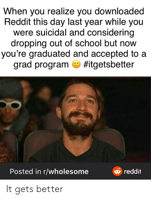 You Realize: When you realize you downloaded  Reddit this day last year while you  were suicidal and considering  dropping out of school but now  you're graduated and accepted to a  grad program O #itgetsbetter  e reddit  Posted in r/wholesome It gets better