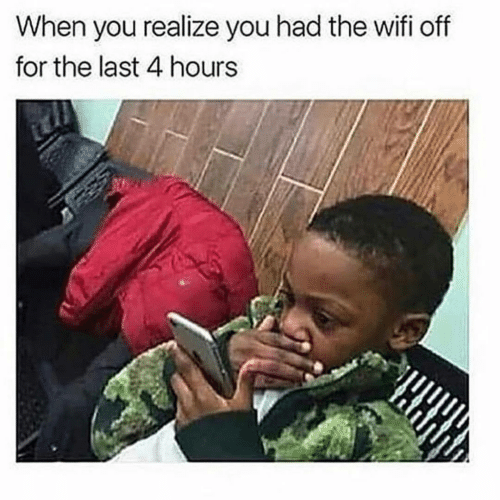 Wifi, You, and For: When you realize you had the wifi off  for the last 4 hours