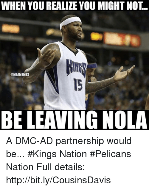 dmc: WHEN YOU REALIZE YOU MIGHTNOT.  @NBAMEMES  BELEAVING NOLA A DMC-AD partnership would be... #Kings Nation #Pelicans Nation  Full details: http://bit.ly/CousinsDavis