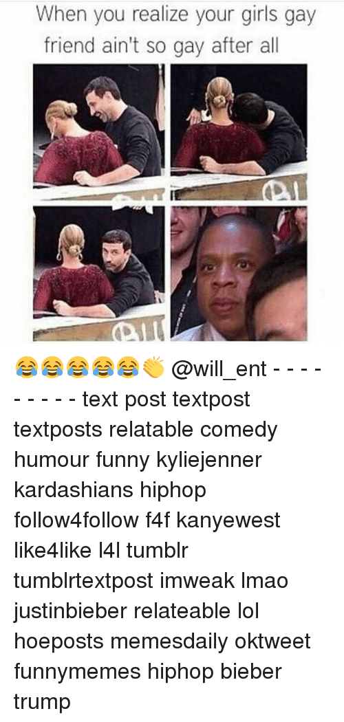Kardashians, Memes, and Your Girl: When you realize your girls gay  friend ain't so gay after all 😂😂😂😂😂👏 @will_ent - - - - - - - - - text post textpost textposts relatable comedy humour funny kyliejenner kardashians hiphop follow4follow f4f kanyewest like4like l4l tumblr tumblrtextpost imweak lmao justinbieber relateable lol hoeposts memesdaily oktweet funnymemes hiphop bieber trump
