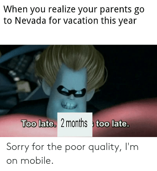 Parents, Sorry, and Mobile: When you realize your parents go  to Nevada for vacation this year  Too late. 2months too late. Sorry for the poor quality, I'm on mobile.