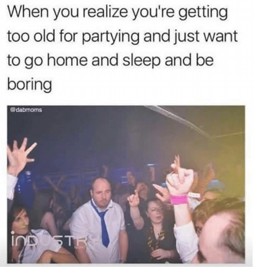 Dank, Home, and Old: When you realize you're getting  too old for partying and just want  to go home and sleep and be  boring  @dabmoms