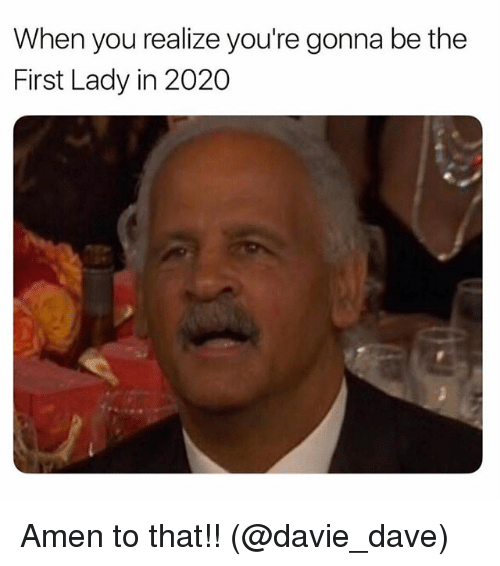 Ironic, Amen, and First: When you realize you're gonna be the  First Lady in 2020 Amen to that!! (@davie_dave)