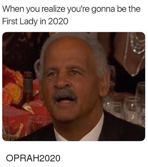 Funny, First, and You: When you realize you're gonna be the  First Lady in 2020 OPRAH2020
