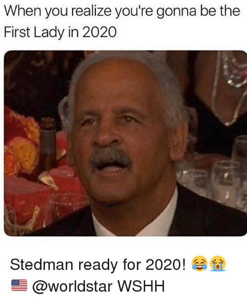 Memes, Worldstar, and Wshh: When you realize you're gonna be the  First Lady in 2020 Stedman ready for 2020! 😂😭🇺🇸 @worldstar WSHH