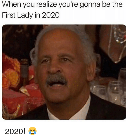 Funny, First, and You: When you realize you're gonna be the  First Lady in 2020 2020! 😂