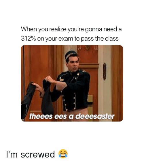 Class, You, and When You Realize: When you realize you're gonna need a  312% on your exam to pass the class  theees ees a deeesaster I'm screwed 😂