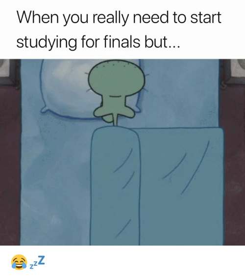 Finals, You, and For: When you really need to start  studying for finals but... 😂💤