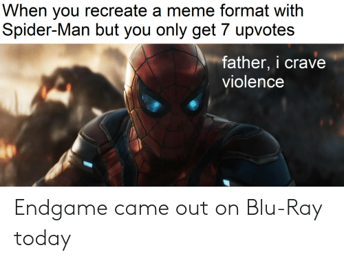 endgame: When you recreate a meme format with  Spider-Man but you only get 7 upvotes  father, i crave  violence Endgame came out on Blu-Ray today
