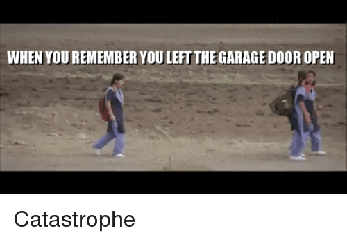 Open, Remember, and You: WHEN YOU REMEMBER YOU LEFT THE GARAGE DOOR OPEN Catastrophe