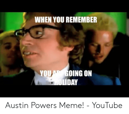 Austin Meme: WHEN YOU REMEMBER  YOUGOING ON  LIDAY Austin Powers Meme! - YouTube