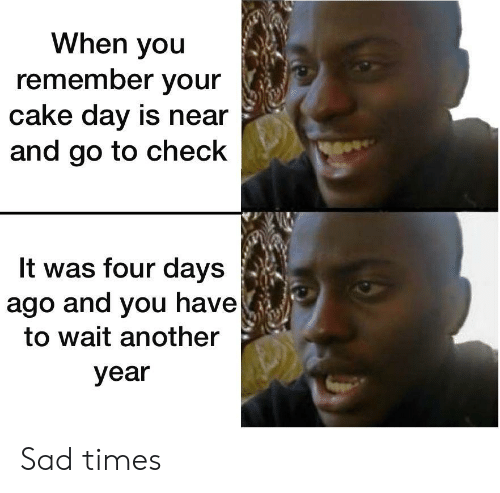 Cake, Sad, and Another: When you  remember your  cake day is near  and go to check  It was four days  ago and you have  to wait another  year Sad times