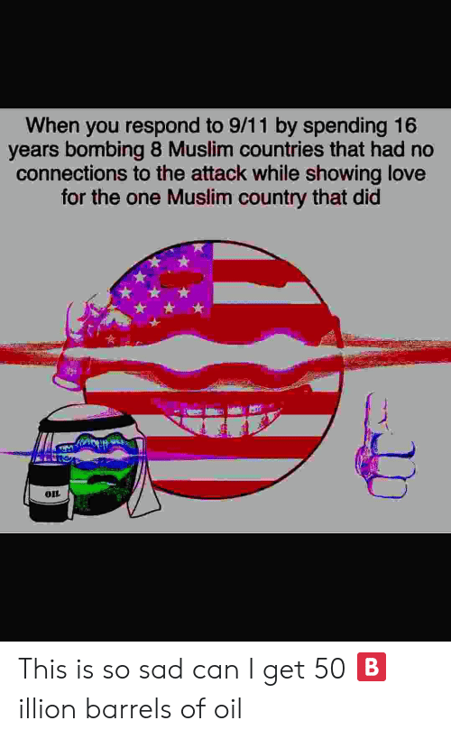 9/11, Love, and Muslim: When you respond to 9/11 by spending 16  years bombing 8 Muslim countries that had no  connections to the attack while showing love  for the one Muslim country that did  OIL This is so sad can I get 50 🅱️illion barrels of oil