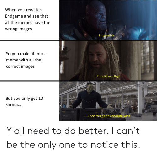 Meme, Memes, and Images: When you rewatch  Endgame and see that  all the memes have the  wrong images  Impossible...  So you make it into a  meme with all the  correct images  I'm still worthy!  www.w  But you only get 10  karma...  I see this as an absolute win! Y'all need to do better. I can't be the only one to notice this.