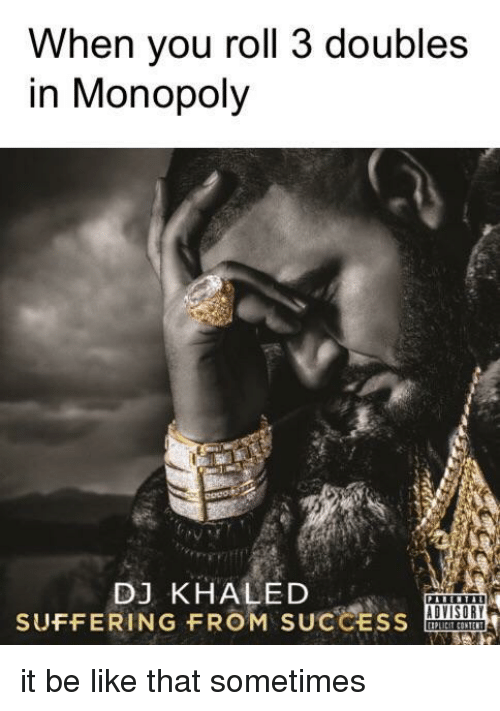 DJ Khaled: When you roll 3 doubles  in Monopoly  DJ KHALED  SUFFERING FROM SUCCESS it be like that sometimes