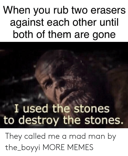 Dank, Memes, and Target: When you rub two erasers  against each other until  both of them are gone  I used the stones  to destroy the stones They called me a mad man by the_boyyi MORE MEMES