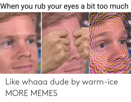 Dank, Dude, and Memes: When you rub your eyes a bit too much  oimaghost Like whaaa dude by warm-ice MORE MEMES
