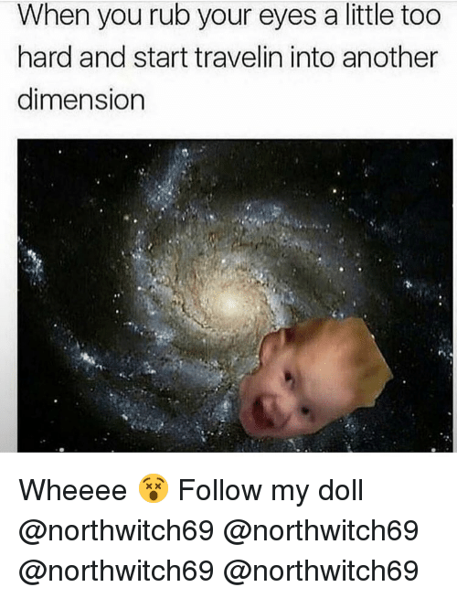 Memes, 🤖, and Another: When you rub your eyes a little too  hard and start travelin into another  dimension Wheeee 😵 Follow my doll @northwitch69 @northwitch69 @northwitch69 @northwitch69