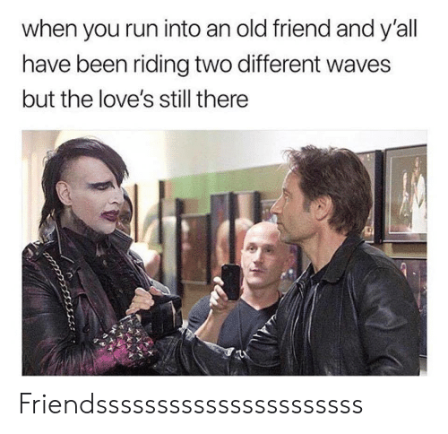 Run, Waves, and Old: when you run into an old friend and y'all  have been riding two different waves  but the love's still there Friendssssssssssssssssssssss