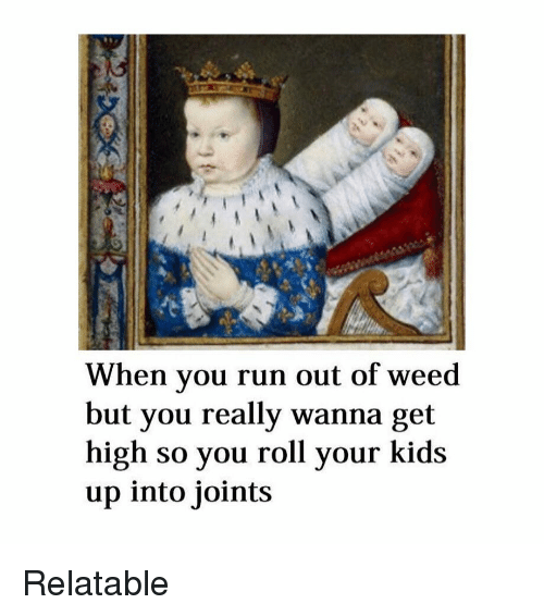 Run, Weed, and Kids: When you run out of weed  but you really wanna get  high so you roll your kids  up into joints Relatable