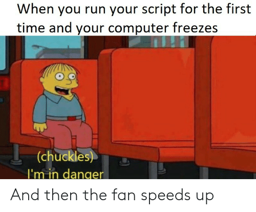 Run, Computer, and Time: When you run your script for the first  time and your computer freezes  (chuckles)  |'m in danger And then the fan speeds up