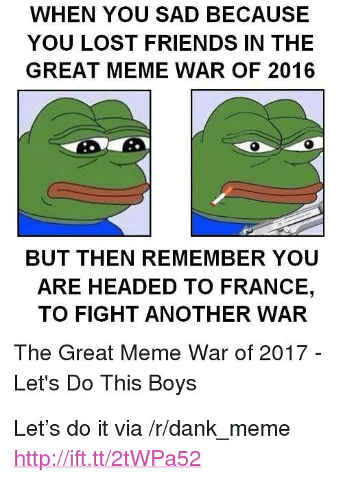 "Great Meme: WHEN YOU SAD BECAUSE  YOU LOST FRIENDS IN THE  GREAT MEME WAR OF 2016  BUT THEN REMEMBER YOU  ARE HEADED TO FRANCE,  TO FIGHT ANOTHER WAR  The Great Meme War of 2017  Let's Do This Boys <p>Let&rsquo;s do it via /r/dank_meme <a href=""http://ift.tt/2tWPa52"">http://ift.tt/2tWPa52</a></p>"