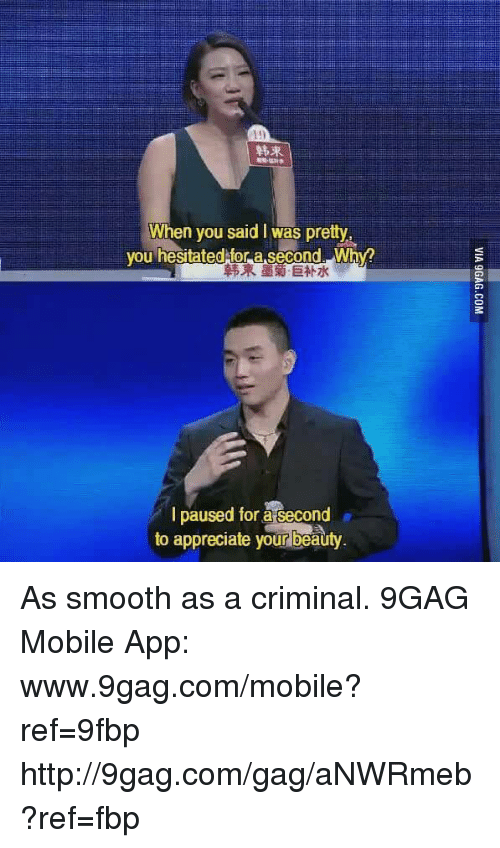 9gag, Beautiful, and Dank: When you said l was pretty  you hesitated for a second. Why?  I paused for asecond  to appreciate your beauty As smooth as a criminal. 9GAG Mobile App: www.9gag.com/mobile?ref=9fbp  http://9gag.com/gag/aNWRmeb?ref=fbp