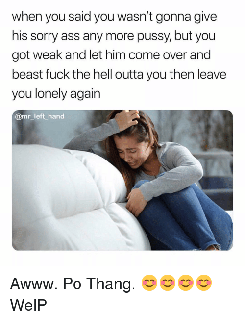 Ass, Come Over, and Pussy: when you said you wasn't gonna give  his sorry ass any more pussy, but you  got weak and let him come over and  beast fuck the hell outta you then leave  you lonely again  @mr left hand Awww. Po Thang. 😊😊😊😊 WelP